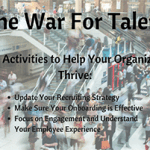 The War For Talent 3 Key Activities to Help Your Organization Thrive: Update Your Recruiting Strategy, Make Sure Your Onboarding is Effective, Focus on Engagement and understand Your Employee Experience